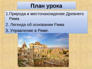 План урока 1.Природа и местонахождение Древнего Рима 2. Легенда об основании