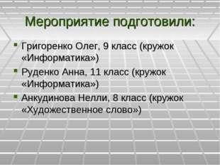 Мероприятие подготовили: Григоренко Олег, 9 класс (кружок «Информатика») Руде