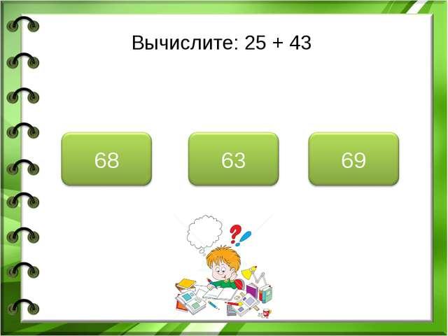 Вычислите: 25 + 43