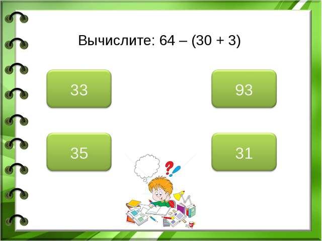 Вычислите: 64 – (30 + 3)
