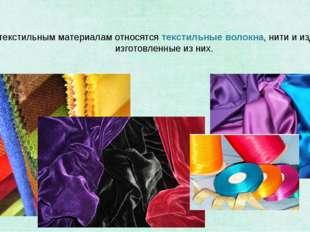 К текстильным материалам относятсятекстильные волокна, нити и изделия, изго