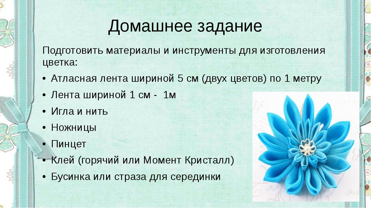 Домашнее задание Подготовить материалы и инструменты для изготовления цветка:...