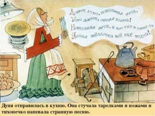 Дуня отправилась в кухню. Она стучала тарелками и ножами и тихонечко напевала
