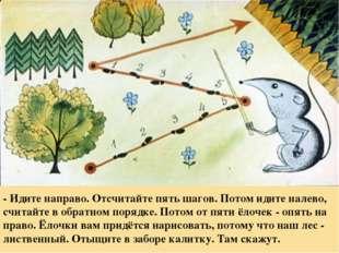 - Идите направо. Отсчитайте пять шагов. Потом идите налево, считайте в обратн