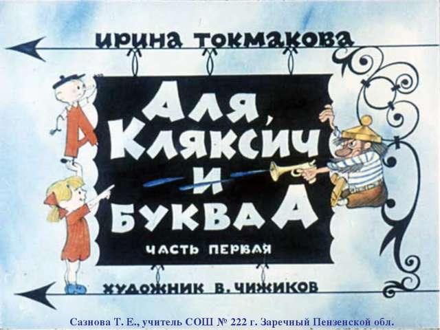 Сазнова Т. Е., учитель СОШ № 222 г. Заречный Пензенской обл.