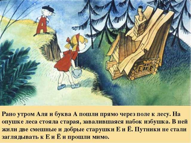 Рано утром Аля и буква А пошли прямо через поле к лесу. На опушке леса стояла...