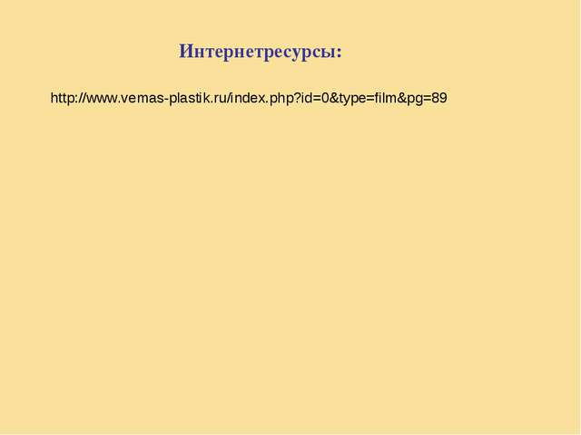 http://www.vemas-plastik.ru/index.php?id=0&type=film&pg=89 Интернетресурсы:
