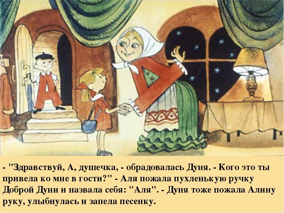 """- """"Здравствуй, А, душечка, - обрадовалась Дуня. - Кого это ты привела ко мне..."""