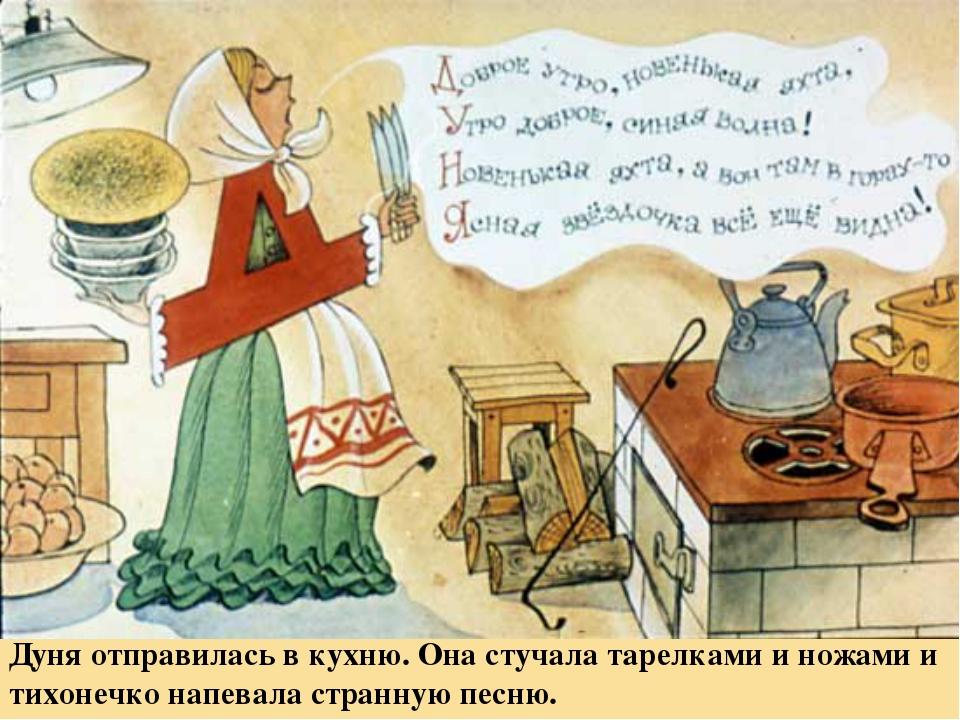 Дуня отправилась в кухню. Она стучала тарелками и ножами и тихонечко напевала...