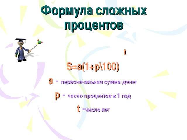 Формула сложных процентов t S=a(1+p\100) a - первоначальная сумма денег р - ч...