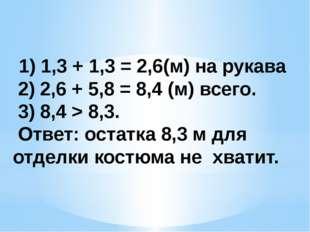 1) 1,3 + 1,3 = 2,6(м) на рукава 2) 2,6 + 5,8 = 8,4 (м) всего. 3) 8,4 > 8,3.