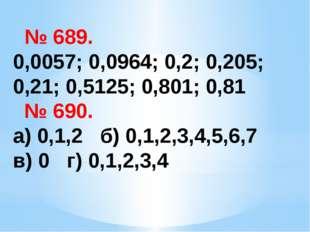 № 689. 0,0057; 0,0964; 0,2; 0,205; 0,21; 0,5125; 0,801; 0,81 № 690. а) 0,1,2