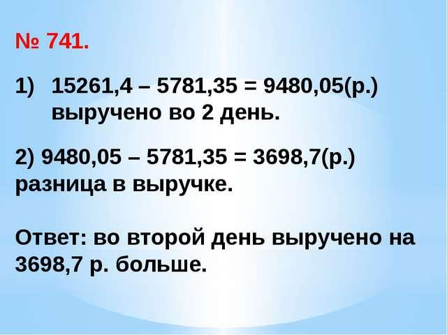 № 741. 15261,4 – 5781,35 = 9480,05(р.) выручено во 2 день. 2) 9480,05 – 5781,...