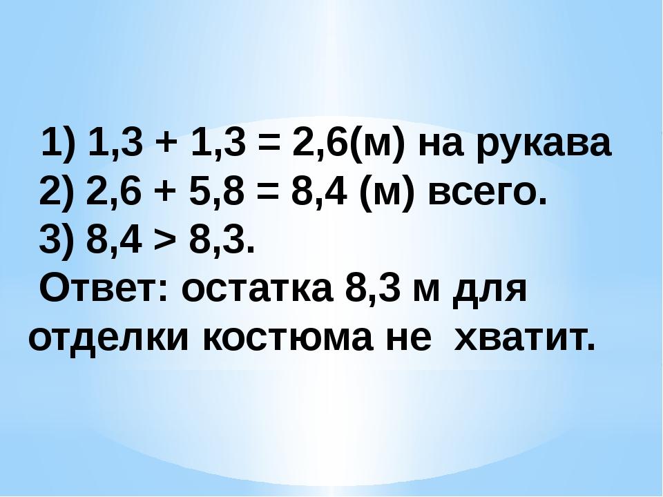 1) 1,3 + 1,3 = 2,6(м) на рукава 2) 2,6 + 5,8 = 8,4 (м) всего. 3) 8,4 > 8,3....