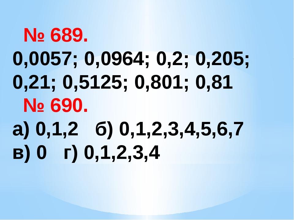 № 689. 0,0057; 0,0964; 0,2; 0,205; 0,21; 0,5125; 0,801; 0,81 № 690. а) 0,1,2...