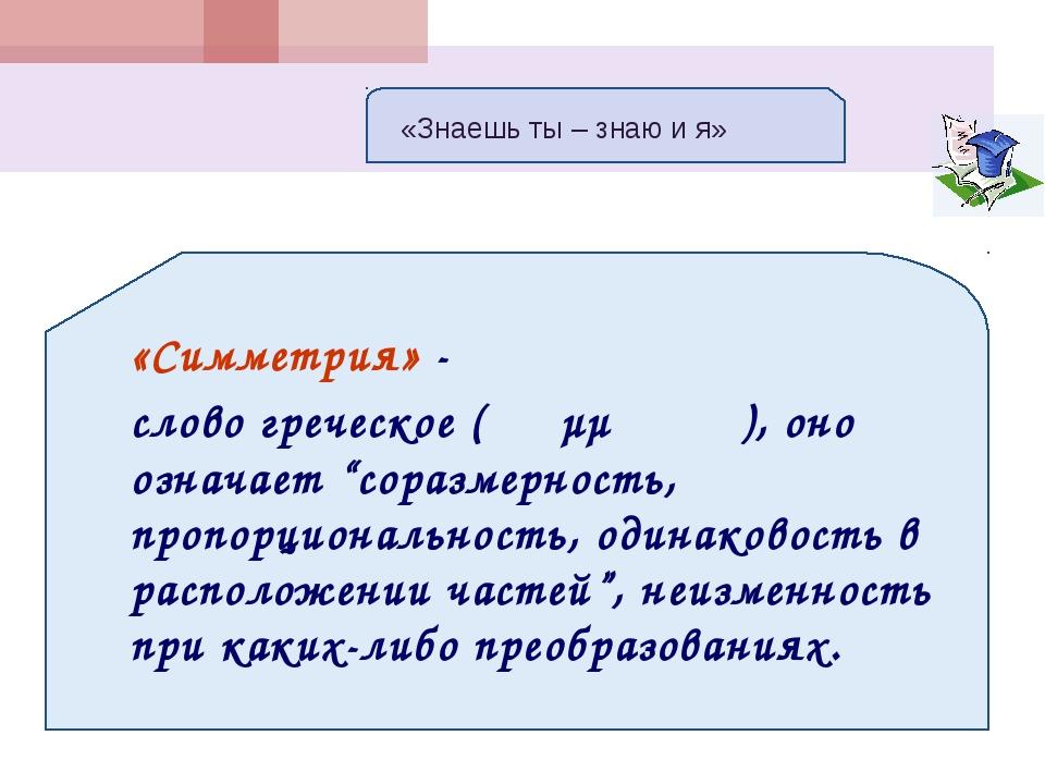 """«Симметрия» - слово греческое ( συμμετρία), оно означает """"соразмерность, про..."""