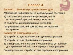 Вопрос 4. Вариант 1. Винчестер предназначен для: А)Хранения информации, не ис