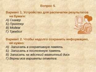 Вопрос 5. Вариант 1. Устройство для распечатки результатов на бумаге: А) Скан