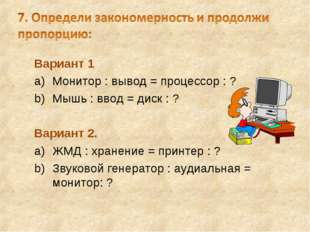 Вариант 1 Монитор : вывод = процессор : ? Мышь : ввод = диск : ? Вариант 2. Ж