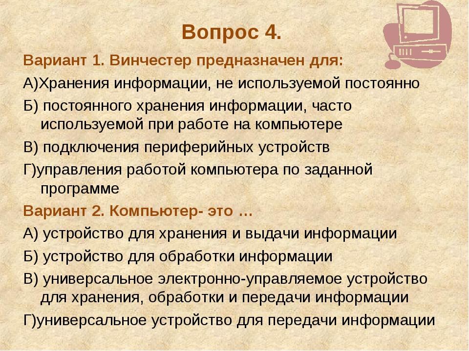 Вопрос 4. Вариант 1. Винчестер предназначен для: А)Хранения информации, не ис...