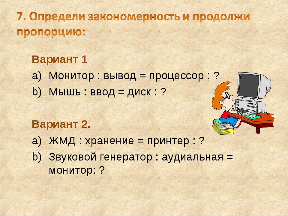 Вариант 1 Монитор : вывод = процессор : ? Мышь : ввод = диск : ? Вариант 2. Ж...