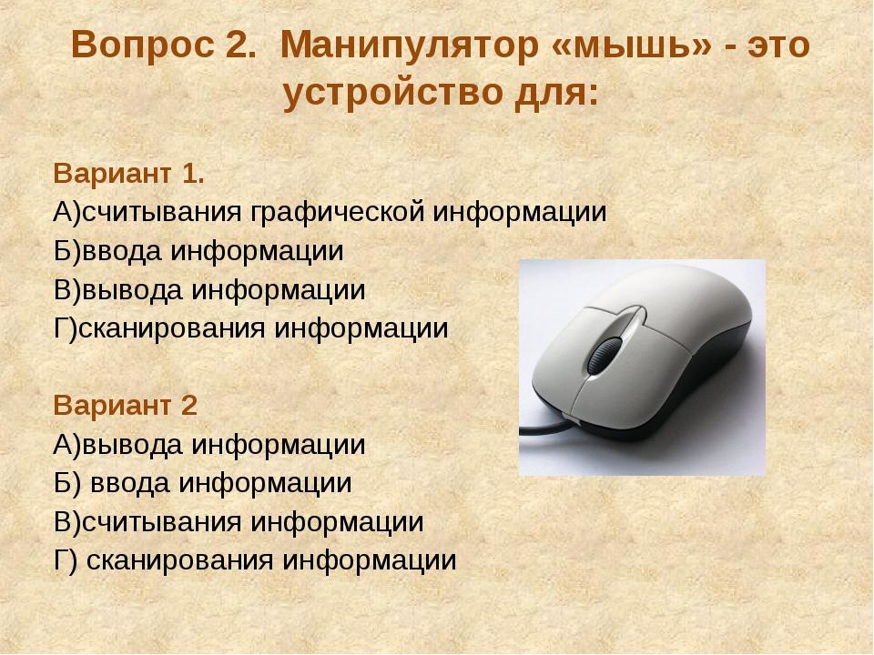Вопрос 2. Манипулятор «мышь» - это устройство для: Вариант 1. А)считывания гр...