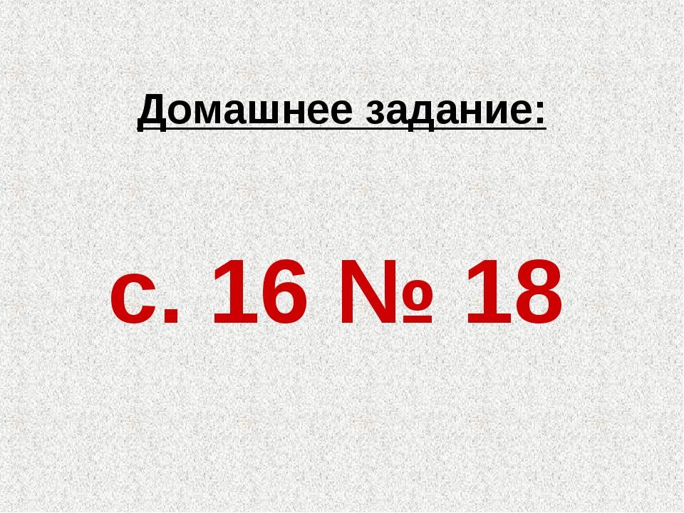 Домашнее задание: с. 16 № 18