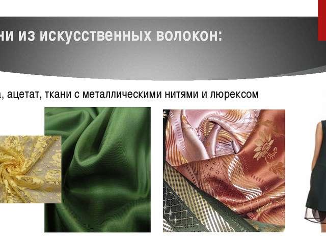 Ткани из искусственных волокон: вискоза, ацетат, ткани с металлическими нитям...