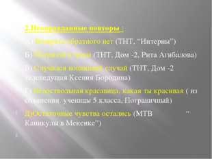 """2.Неоправданные повторы : А) Возврата обратного нет (ТНТ, """"Интерны"""") Б) Погря"""