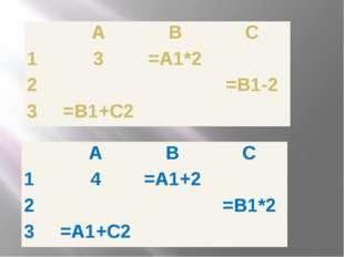 А В С 1 4 =А1+2 2 =В1*2 3 =А1+С2 А В С 1 3 =А1*2 2 =В1-2 3 =В1+С2