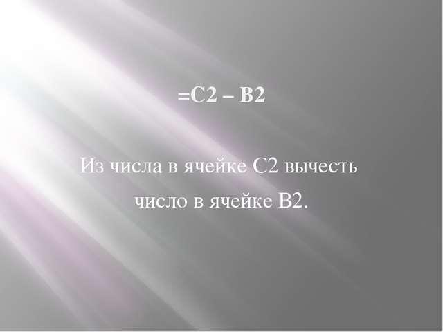 =С2 – В2 Из числа в ячейке С2 вычесть число в ячейке В2.