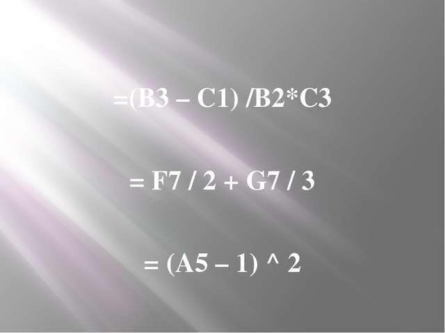 =(В3 – С1) /В2*С3 = F7 / 2 + G7 / 3 = (A5 – 1) ^ 2