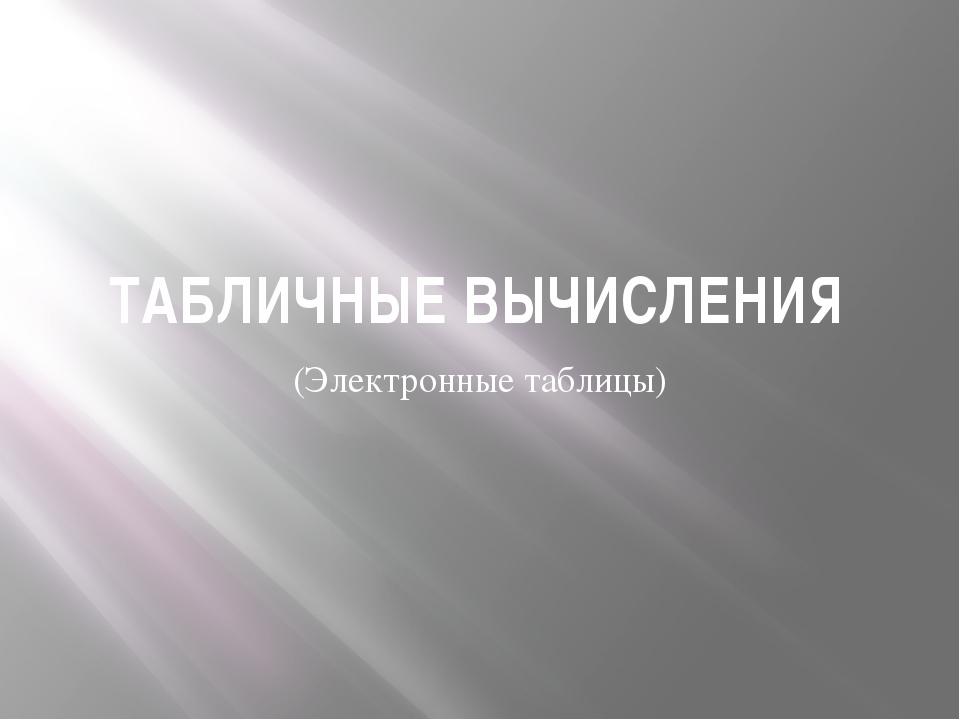 ТАБЛИЧНЫЕ ВЫЧИСЛЕНИЯ (Электронные таблицы)