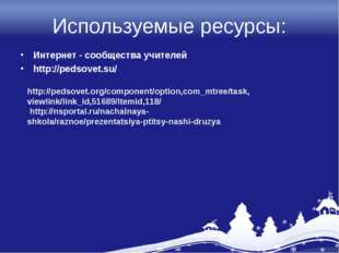 Используемые ресурсы: Интернет - сообщества учителей http://pedsovet.su/ http