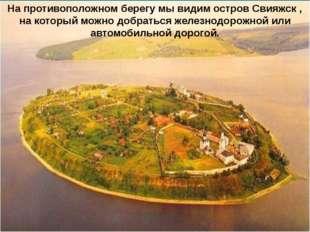 На противоположном берегу мы видим остров Свияжск , на который можно добратьс