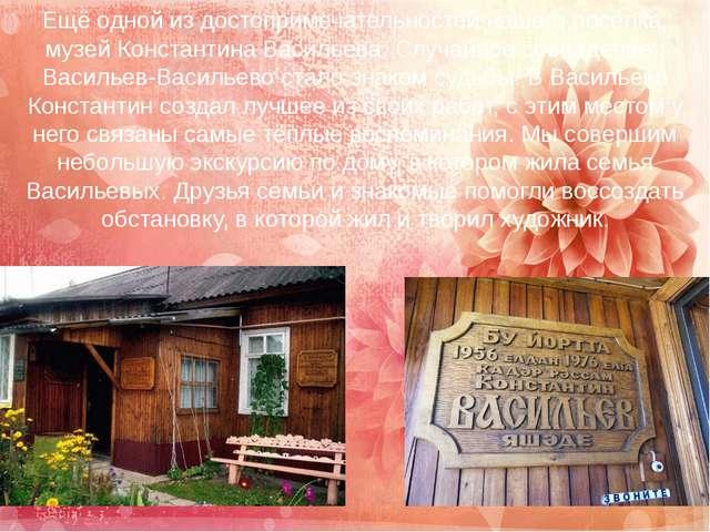 Ещё одной из достопримечательностей нашего посёлка, музей Константина Василье...