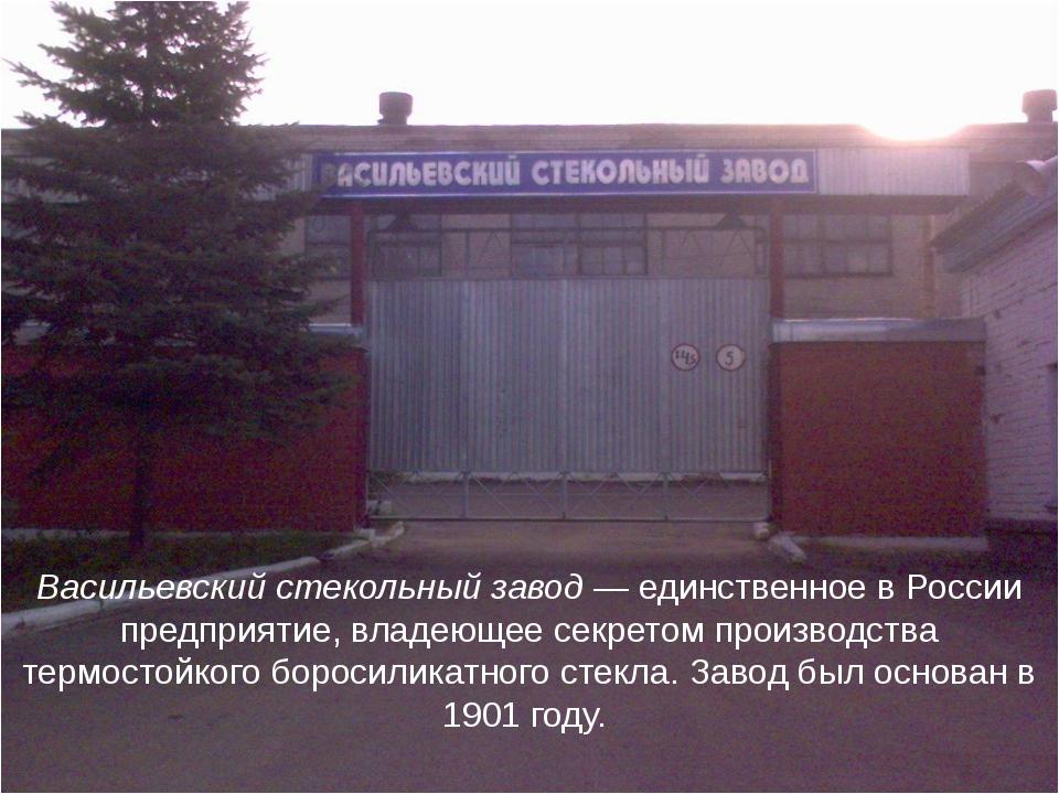 Васильевский стекольный завод— единственное в России предприятие, владеющее...