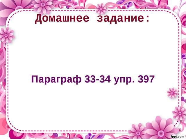 Домашнее задание: Параграф 33-34 упр. 397