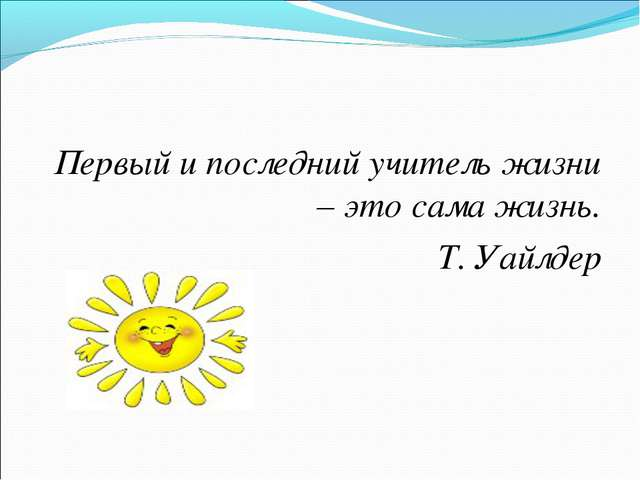 Первый и последний учитель жизни – это сама жизнь. Т. Уайлдер