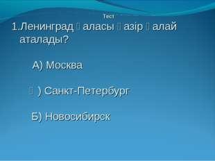 Тест Ленинград қаласы қазір қалай аталады? А) Москва Ә) Санкт-Петербург Б) Н