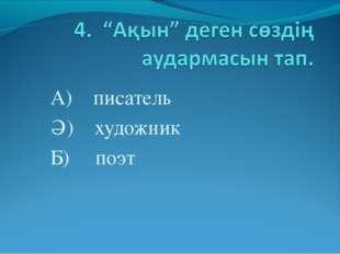 А) писатель Ә) художник Б) поэт