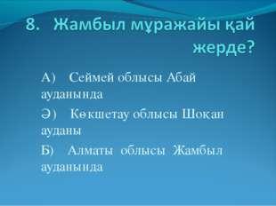 А) Сеймей облысы Абай ауданында Ә) Көкшетау облысы Шоқан ауданы Б) Алматы обл