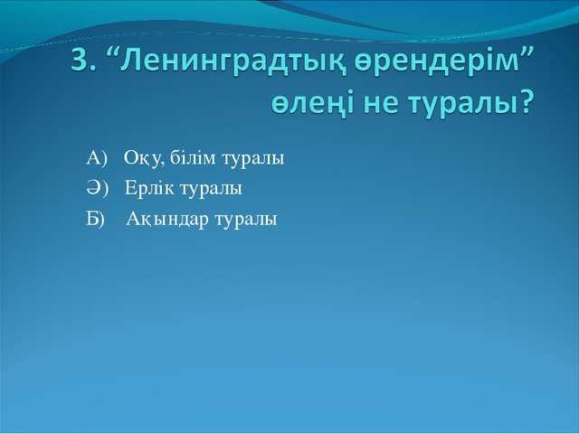 А) Оқу, білім туралы Ә) Ерлік туралы Б) Ақындар туралы