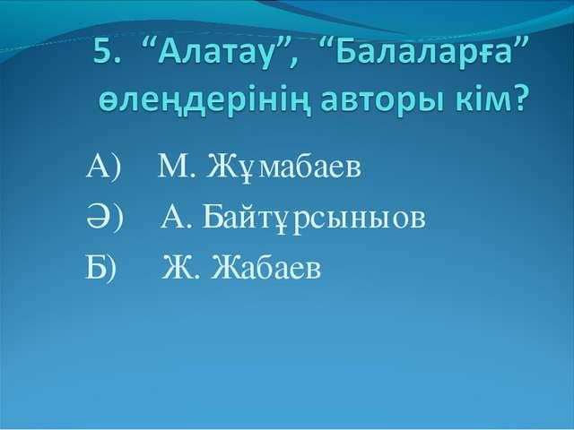 А) М. Жұмабаев Ә) А. Байтұрсыныов Б) Ж. Жабаев