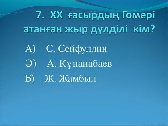 А) С. Сейфуллин Ә) А. Құнанабаев Б) Ж. Жамбыл