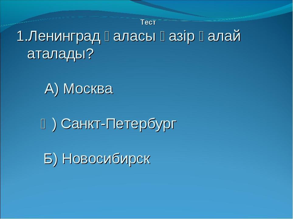 Тест Ленинград қаласы қазір қалай аталады? А) Москва Ә) Санкт-Петербург Б) Н...