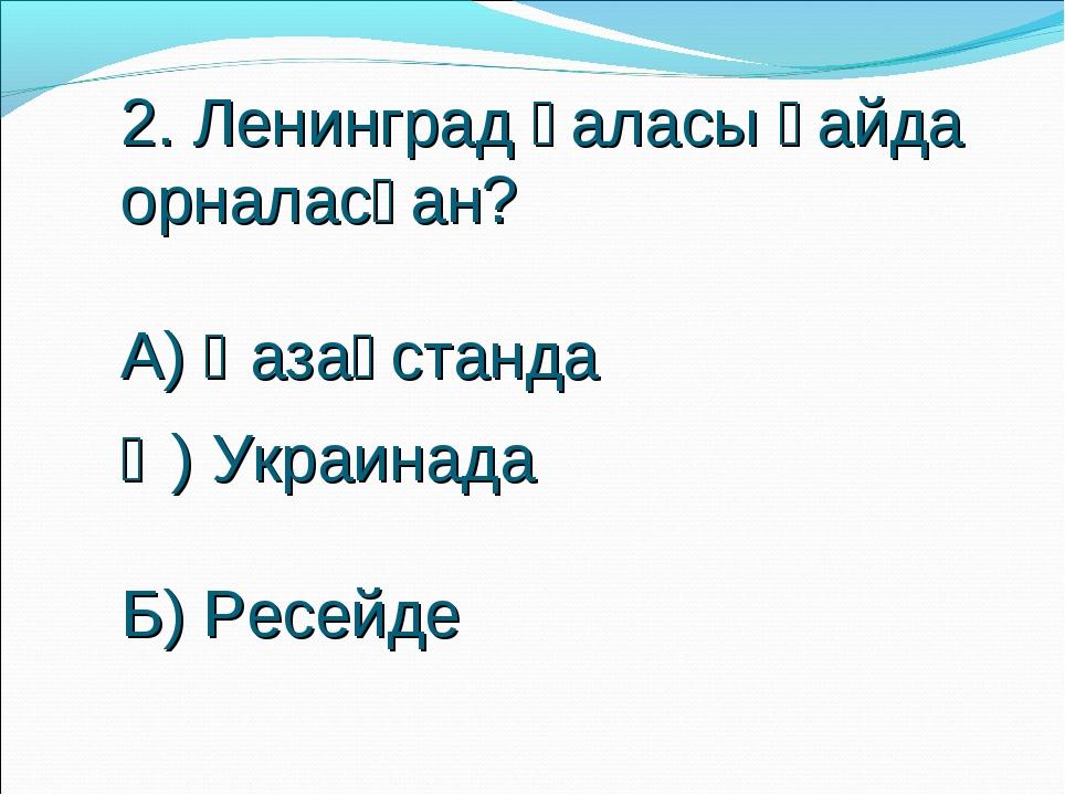 2. Ленинград қаласы қайда орналасқан? А) Қазақстанда Ә) Украинада Б) Ресейде