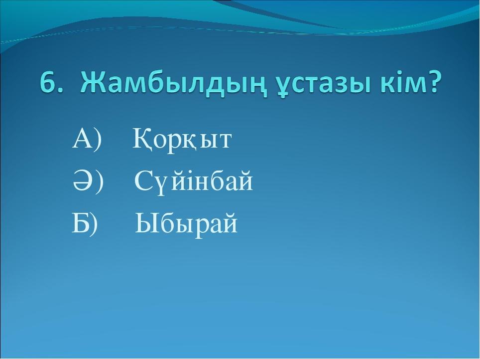 А) Қорқыт Ә) Сүйінбай Б) Ыбырай