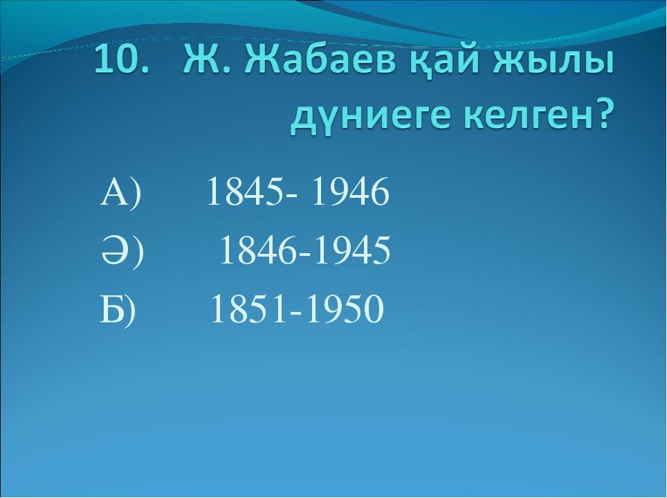 А) 1845- 1946 Ә) 1846-1945 Б) 1851-1950