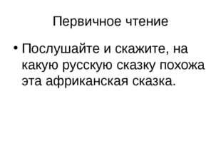 Первичное чтение Послушайте и скажите, на какую русскую сказку похожа эта афр